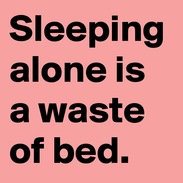Sleeping alone is a waste of bed.