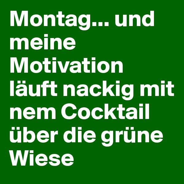 Montag... und meine Motivation läuft nackig mit nem Cocktail über die grüne Wiese