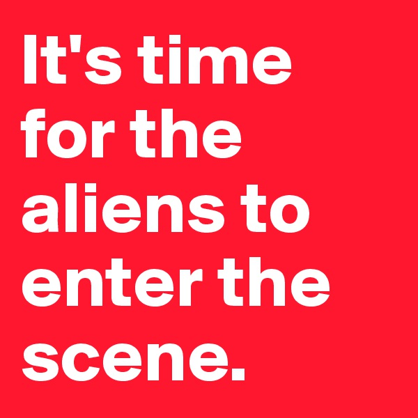 It's time for the aliens to enter the scene.
