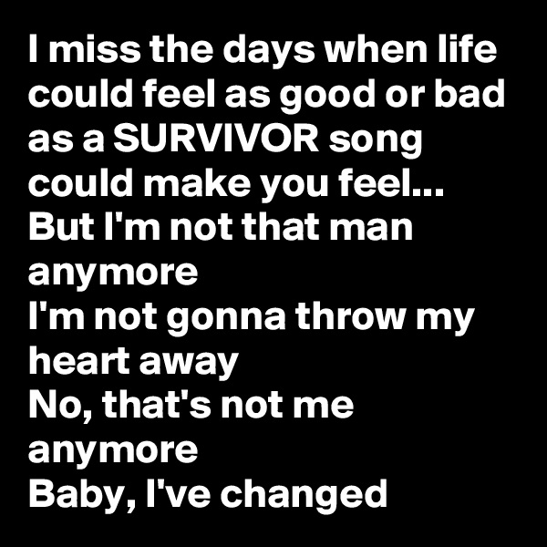 I miss the days when life could feel as good or bad as a SURVIVOR song could make you feel... But I'm not that man anymore I'm not gonna throw my heart away No, that's not me anymore Baby, I've changed