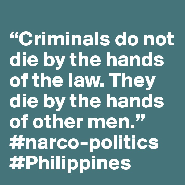 """Criminals do not die by the hands of the law. They die by the hands of other men."" #narco-politics #Philippines"