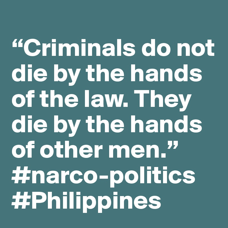 """""""Criminals do not die by the hands of the law. They die by the hands of other men."""" #narco-politics #Philippines"""