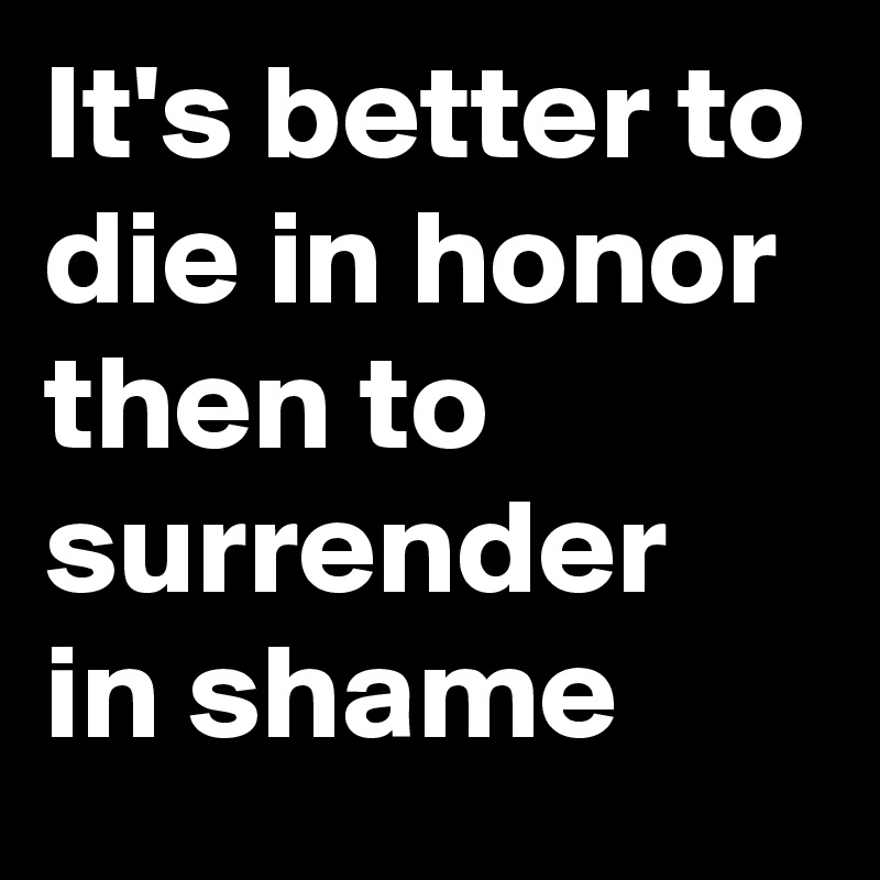 It S Better To Die In Honor Then To Surrender In Shame Post By Myownboss On Boldomatic