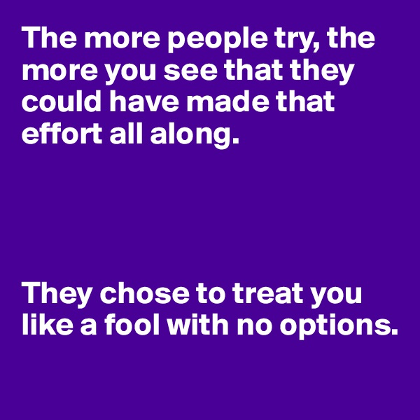 The more people try, the more you see that they could have made that effort all along.     They chose to treat you like a fool with no options.