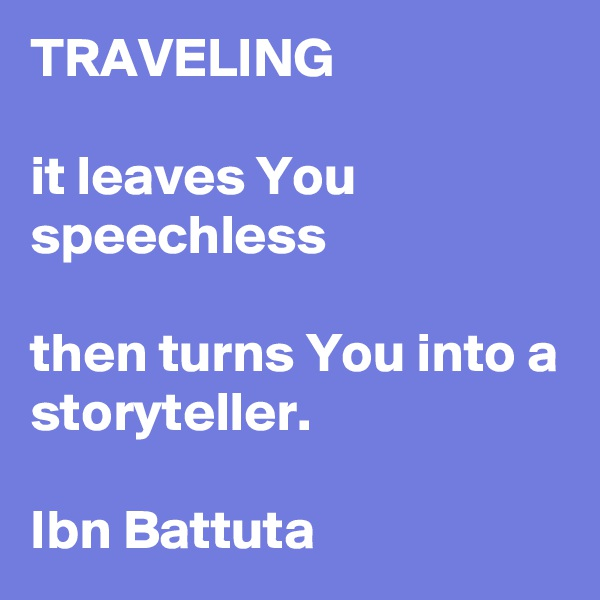 TRAVELING   it leaves You speechless   then turns You into a storyteller.  Ibn Battuta