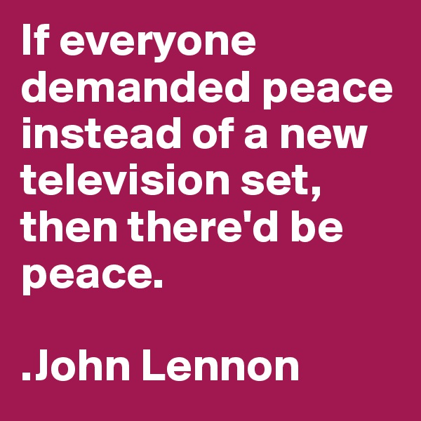 If everyone demanded peace instead of a new television set, then there'd be peace.  .John Lennon
