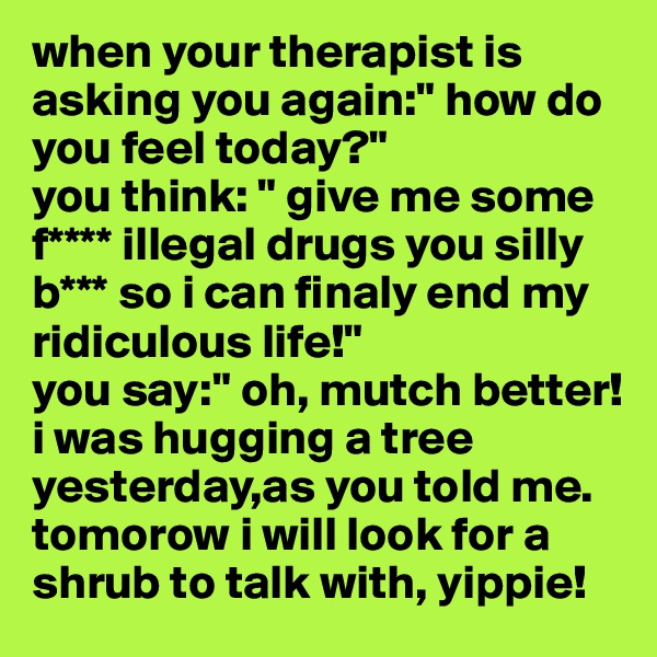 """when your therapist is asking you again:"""" how do you feel today?"""" you think: """" give me some f**** illegal drugs you silly b*** so i can finaly end my ridiculous life!"""" you say:"""" oh, mutch better! i was hugging a tree yesterday,as you told me. tomorow i will look for a shrub to talk with, yippie!"""