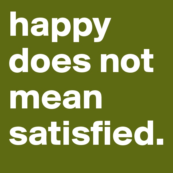 happy does not mean satisfied.