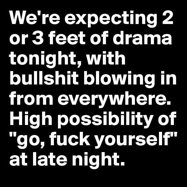 """We're expecting 2 or 3 feet of drama tonight, with bullshit blowing in from everywhere. High possibility of """"go, fuck yourself"""" at late night."""