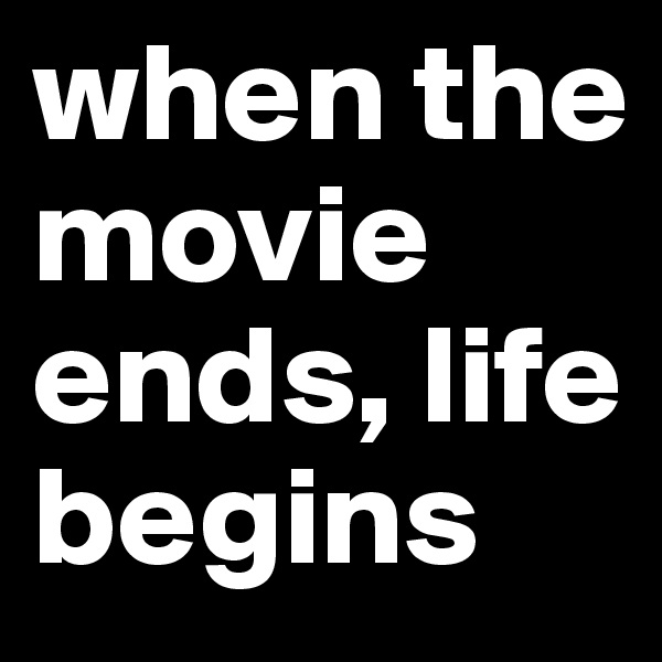 when the movie ends, life begins