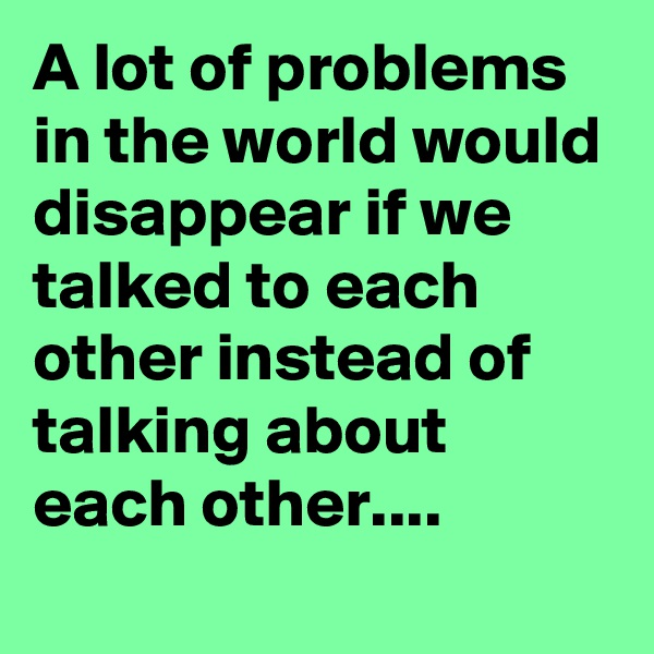 A lot of problems in the world would disappear if we talked to each other instead of talking about each other....