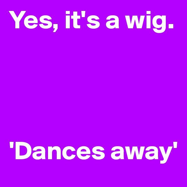 Yes, it's a wig.      'Dances away'