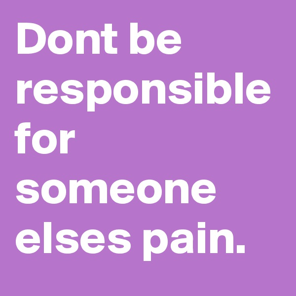 Dont be responsible for someone elses pain.