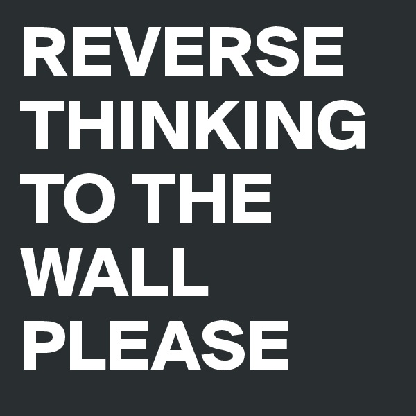 REVERSE THINKING TO THE WALL PLEASE