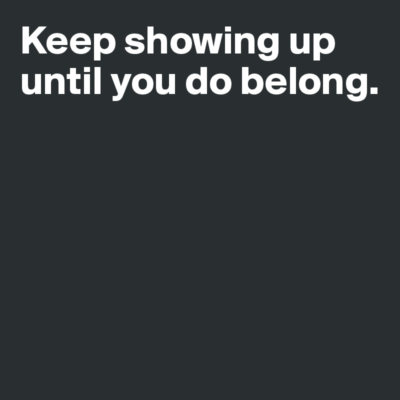 Keep showing up until you do belong.