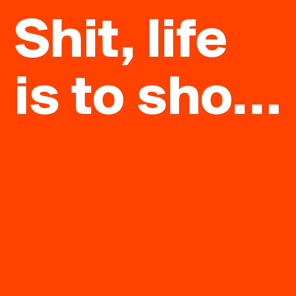 Shit, life is to sho…