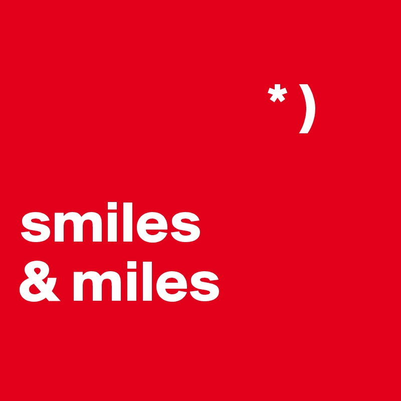 * )  smiles & miles