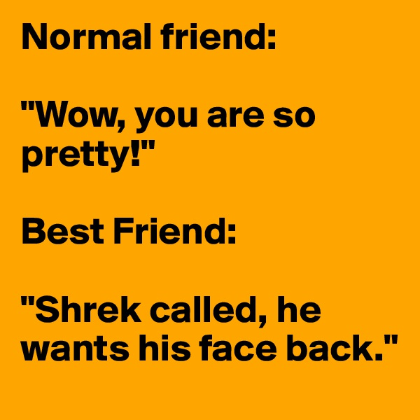 "Normal friend:  ""Wow, you are so pretty!""  Best Friend:  ""Shrek called, he wants his face back."""