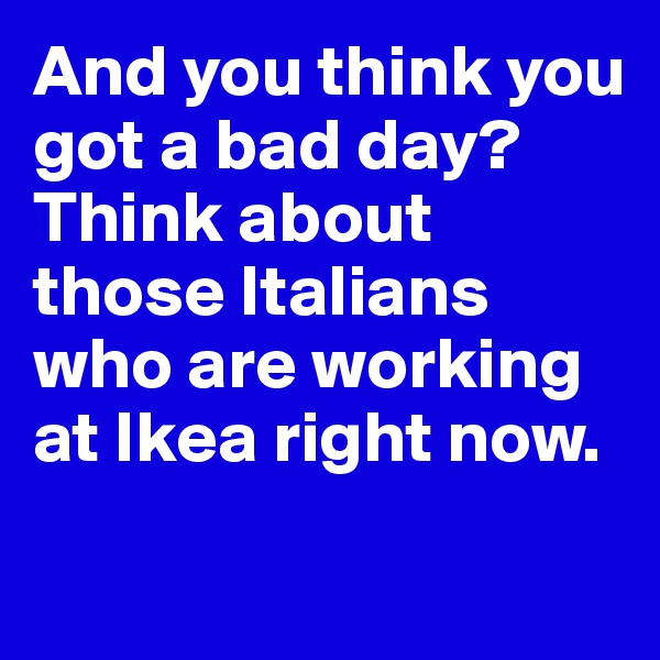 And you think you got a bad day?  Think about those Italians who are working at Ikea right now.