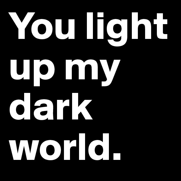 You light up my dark world.