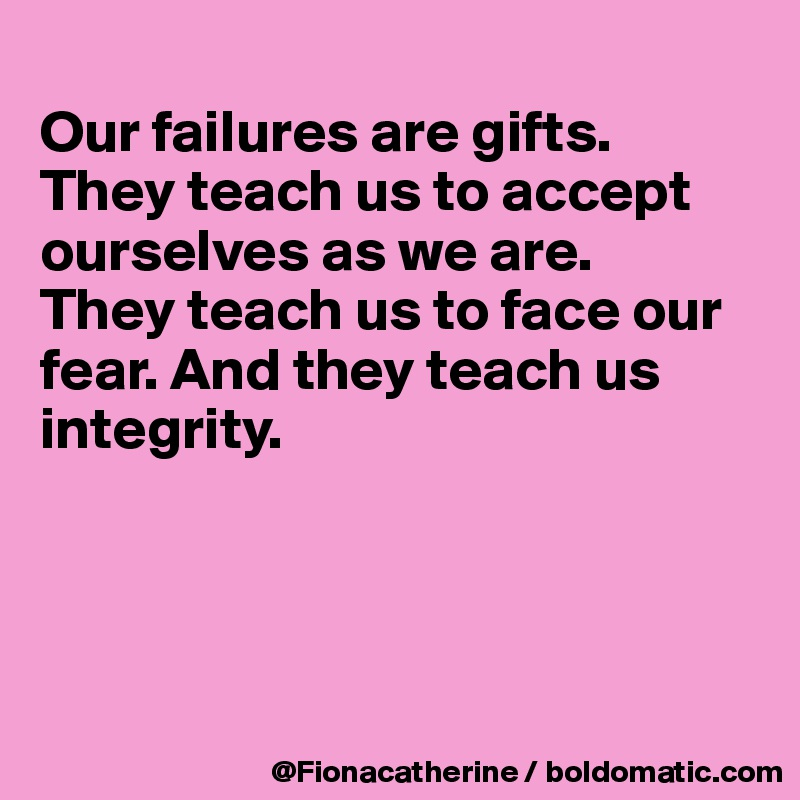 Our failures are gifts. They teach us to accept ourselves as we are. They teach us to face our  fear. And they teach us integrity.