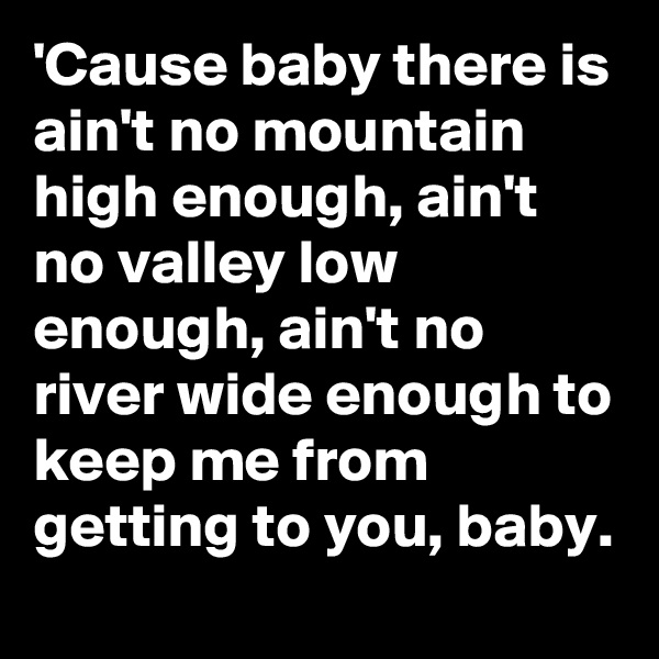 'Cause baby there is ain't no mountain high enough, ain't no valley low enough, ain't no river wide enough to keep me from getting to you, baby.