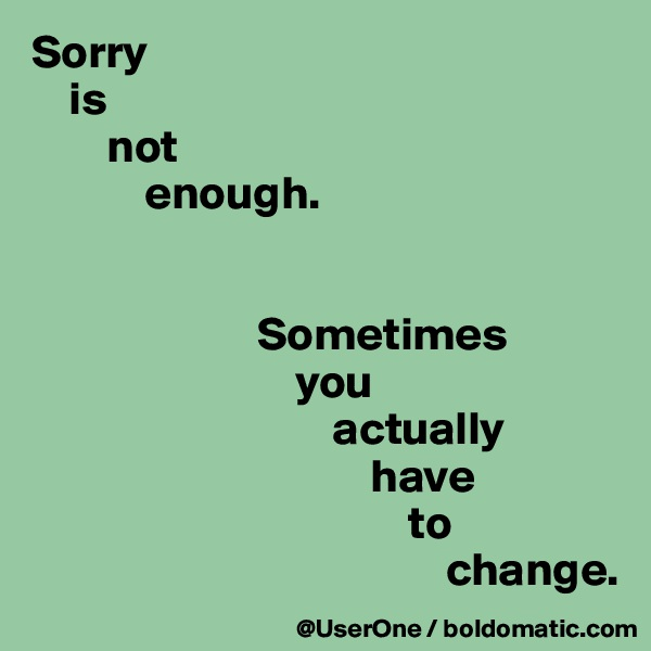 Sorry     is         not             enough.                           Sometimes                             you                                 actually                                     have                                         to                                             change.