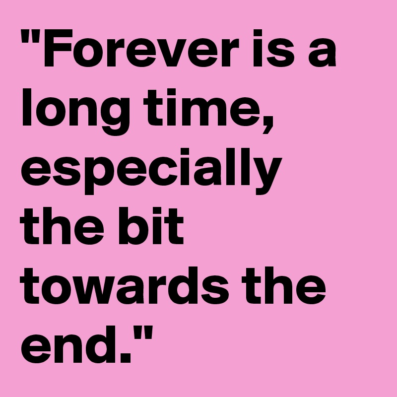 """Forever is a long time, especially the bit towards the end."""