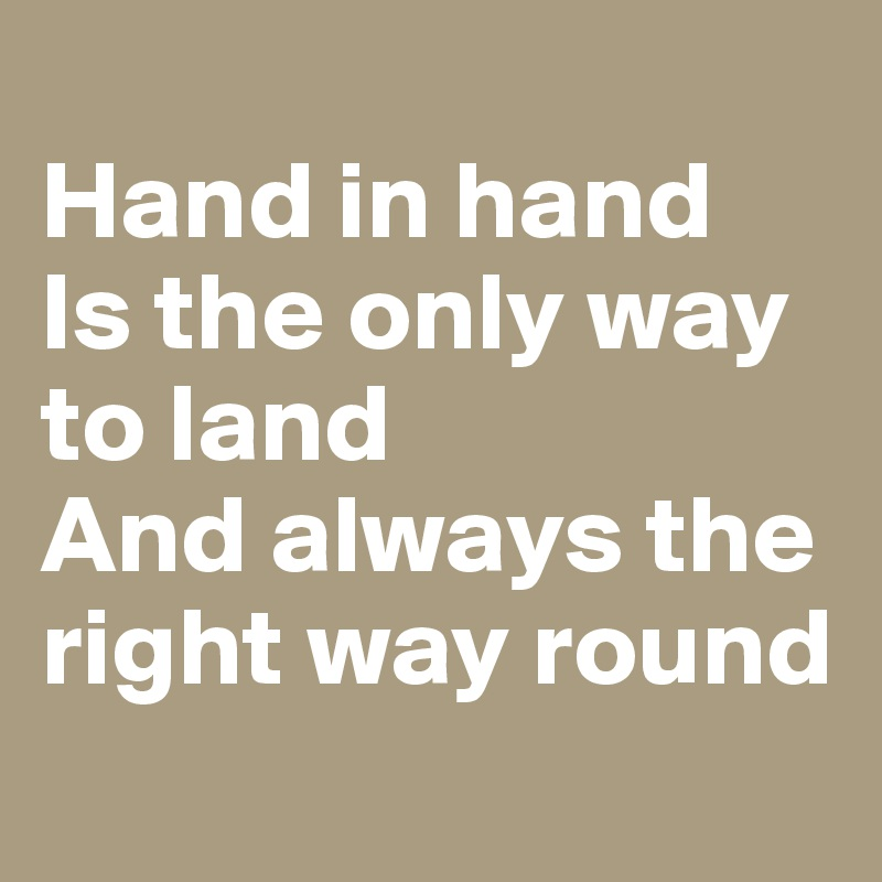 Hand in hand Is the only way to land And always the right way round