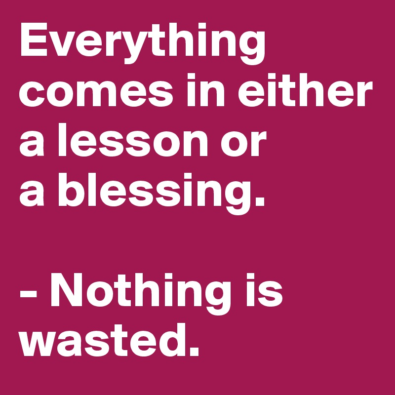 Everything comes in either a lesson or  a blessing.  - Nothing is wasted.