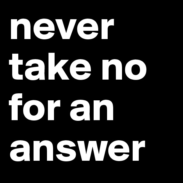 never take no for an answer
