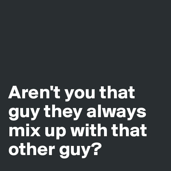 Aren't you that guy they always mix up with that other guy?