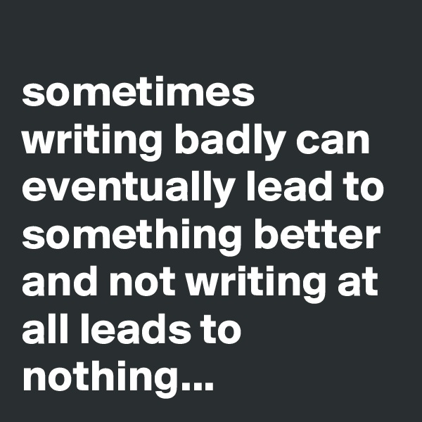 sometimes writing badly can eventually lead to something better and not writing at all leads to nothing...