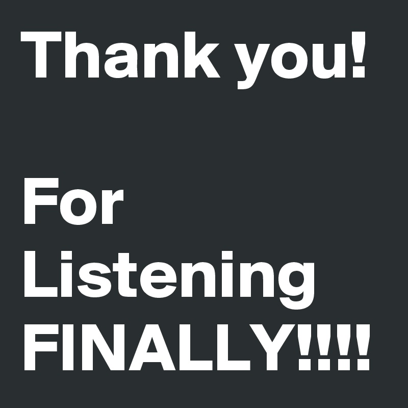 Thank you!   For Listening FINALLY!!!!