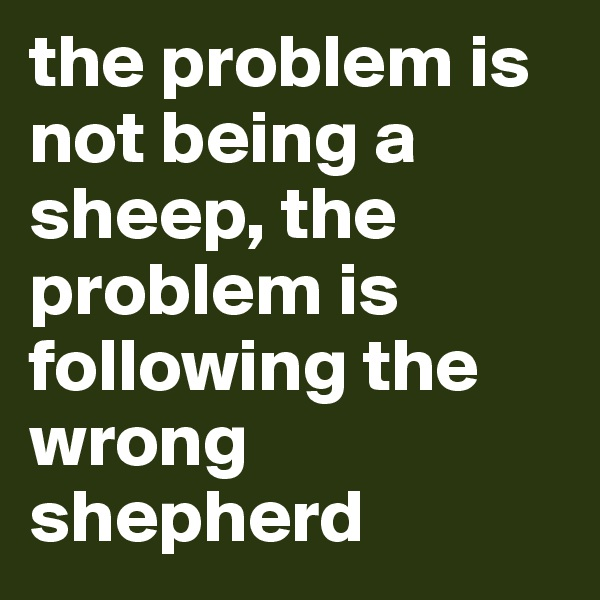 the problem is not being a sheep, the problem is following the wrong shepherd