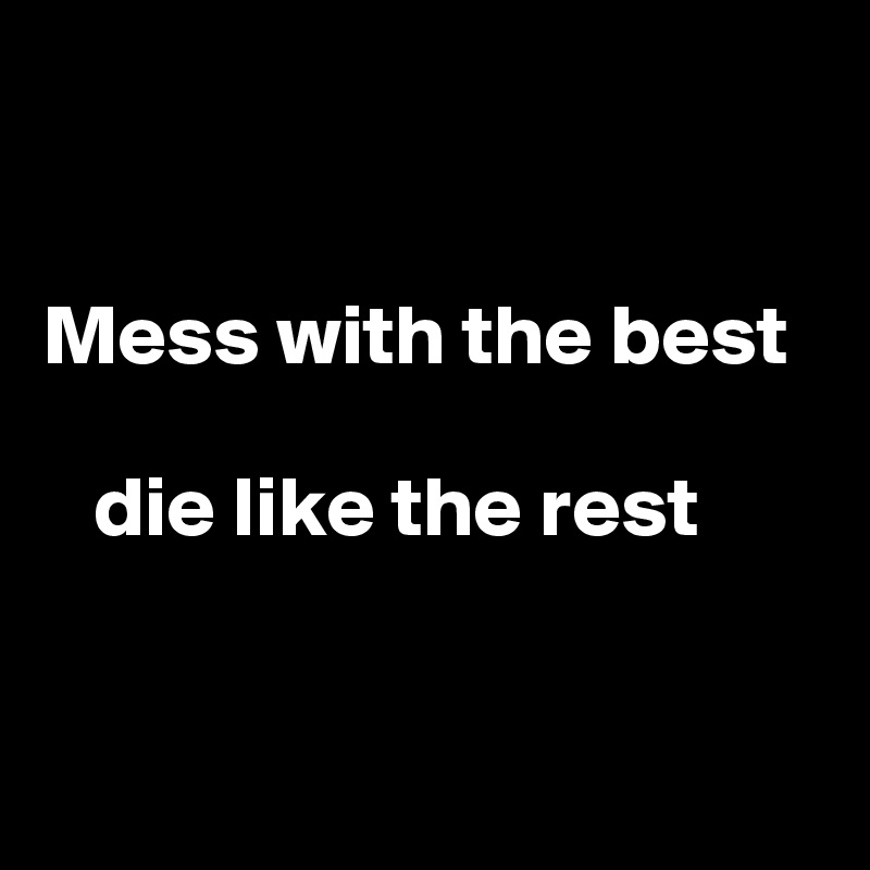 Mess with the best     die like the rest