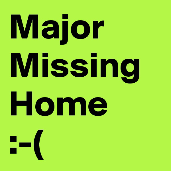 Major Missing Home  :-(
