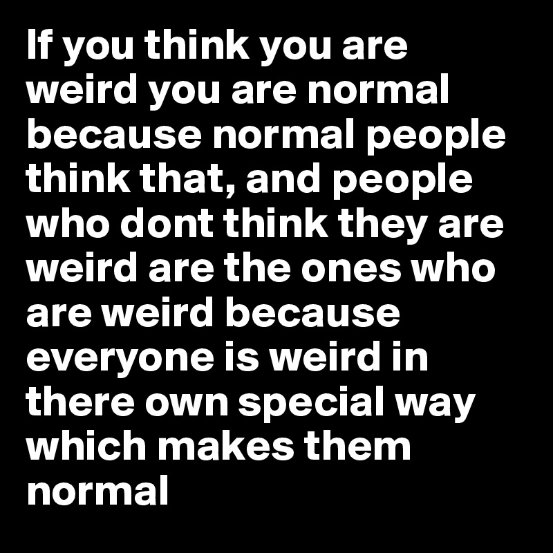 If You Think You Are Weird You Are Normal Because Normal People Think That And People Who Dont Think They Are Weird Are The Ones Who Are Weird Because