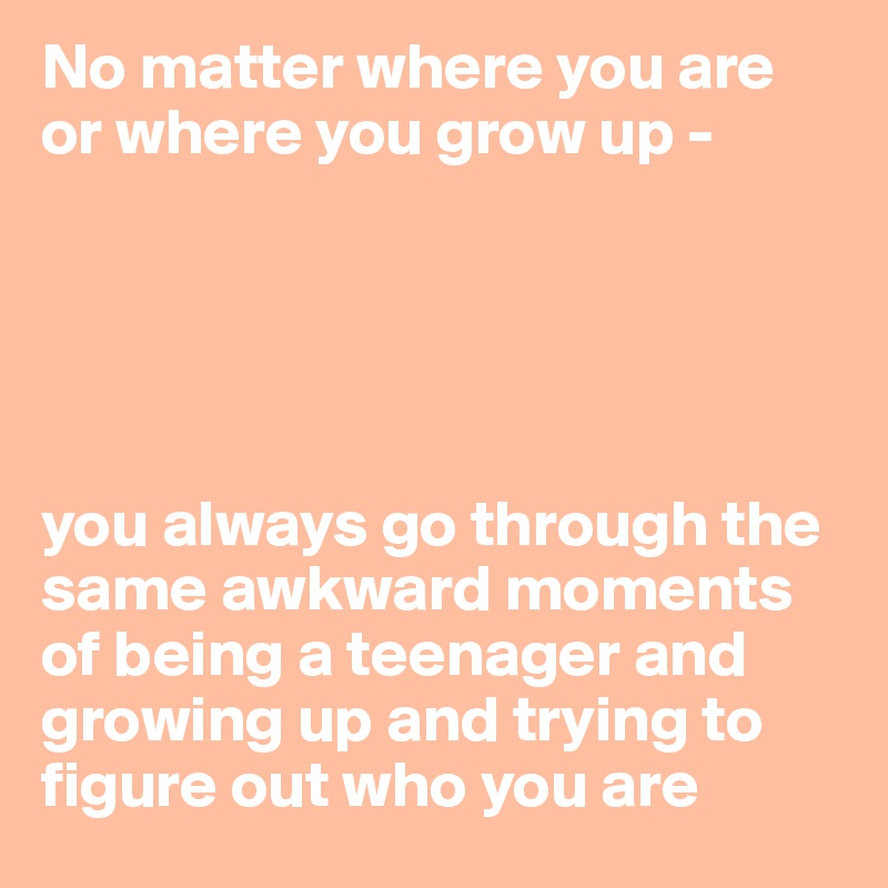 No matter where you are or where you grow up -      you always go through the same awkward moments of being a teenager and growing up and trying to figure out who you are
