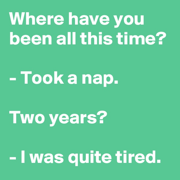 Where have you been all this time?  - Took a nap.  Two years?  - I was quite tired.