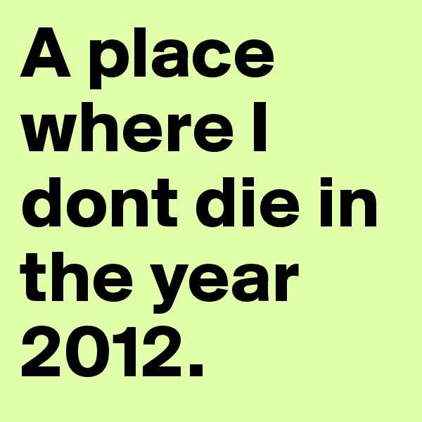A place where I dont die in the year 2012.