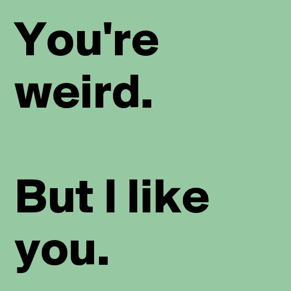 You're weird.  But I like you.