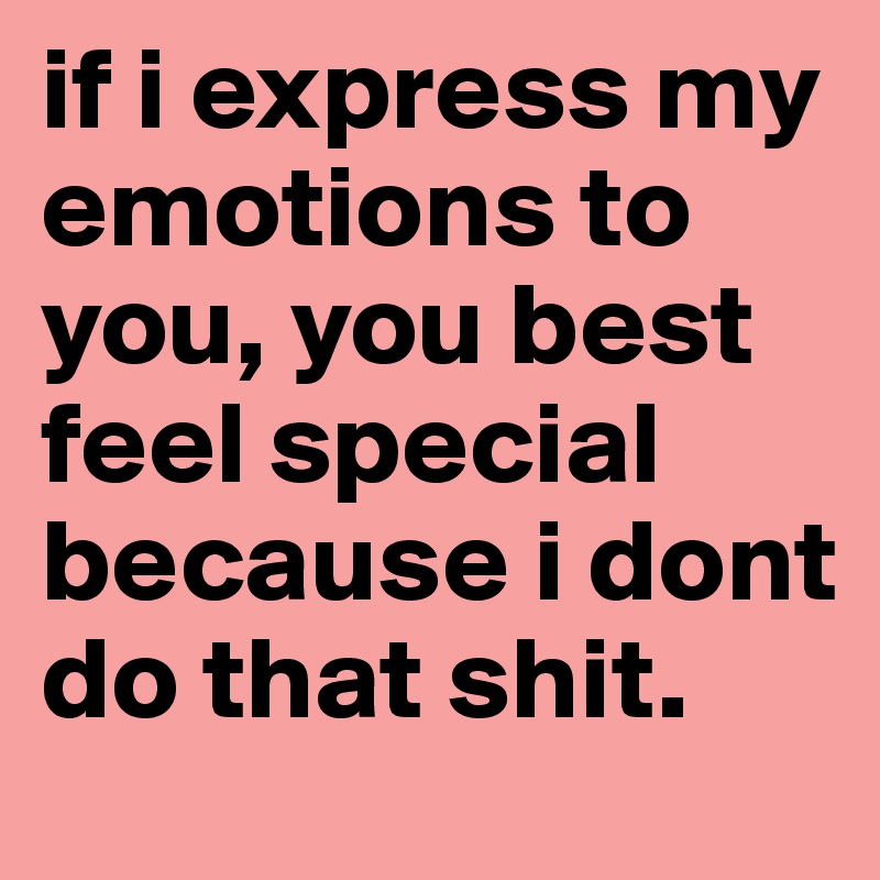 if i express my emotions to you, you best feel special because i dont do that shit.