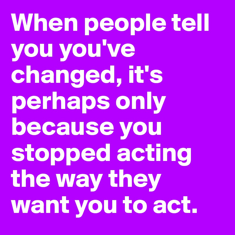 When people tell you you've changed, it's perhaps only because you stopped acting the way they want you to act.