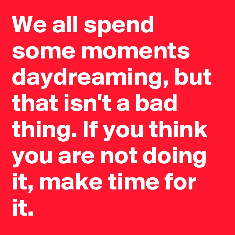 We all spend some moments daydreaming, but that isn't a bad thing. If you think you are not doing it, make time for it.