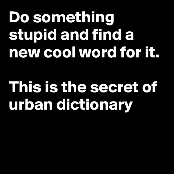 Do something stupid and find a new cool word for it.  This is the secret of urban dictionary