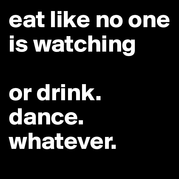 eat like no one is watching  or drink. dance. whatever.