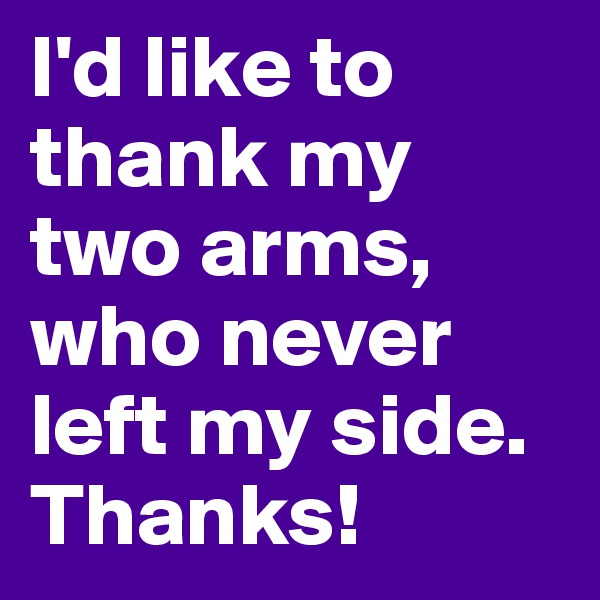 I'd like to thank my two arms, who never left my side. Thanks!