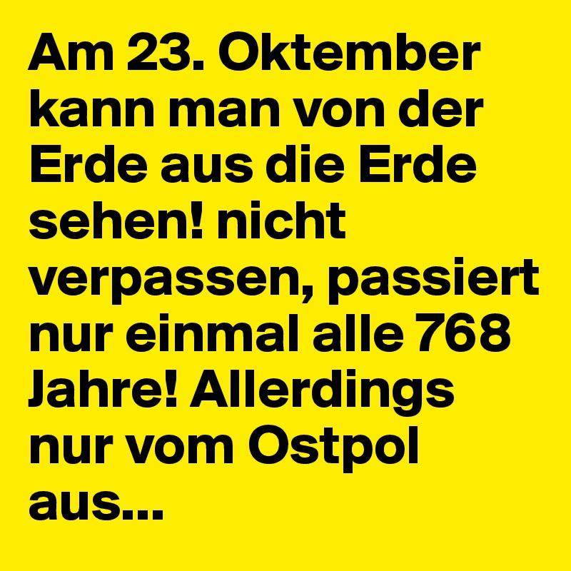 Am 23. Oktember kann man von der Erde aus die Erde sehen! nicht verpassen, passiert nur einmal alle 768 Jahre! Allerdings nur vom Ostpol aus...