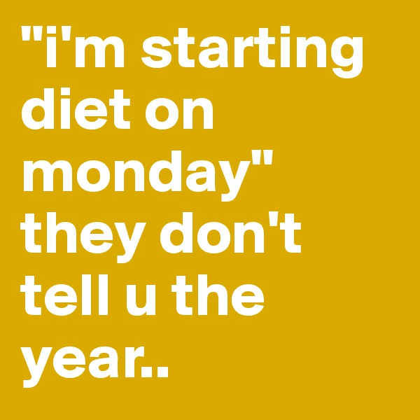 """i'm starting diet on monday"" they don't tell u the year.."